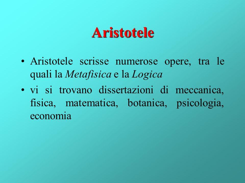 Aristotele Aristotele scrisse numerose opere, tra le quali la Metafisica e la Logica vi si trovano dissertazioni di meccanica, fisica, matematica, bot
