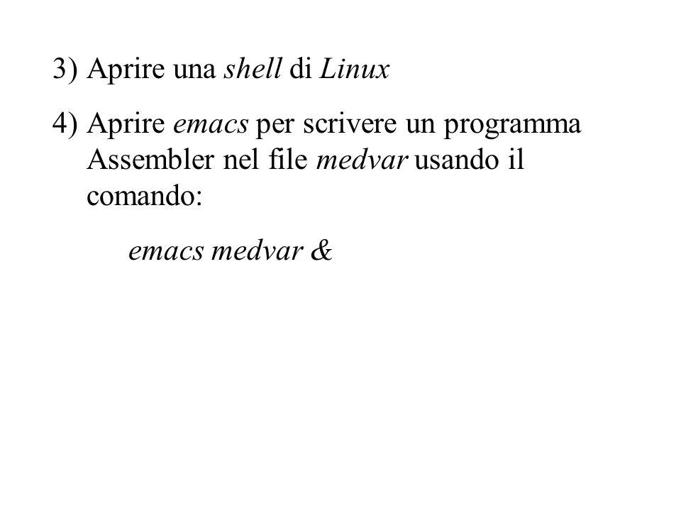 3)Aprire una shell di Linux 4)Aprire emacs per scrivere un programma Assembler nel file medvar usando il comando: emacs medvar &