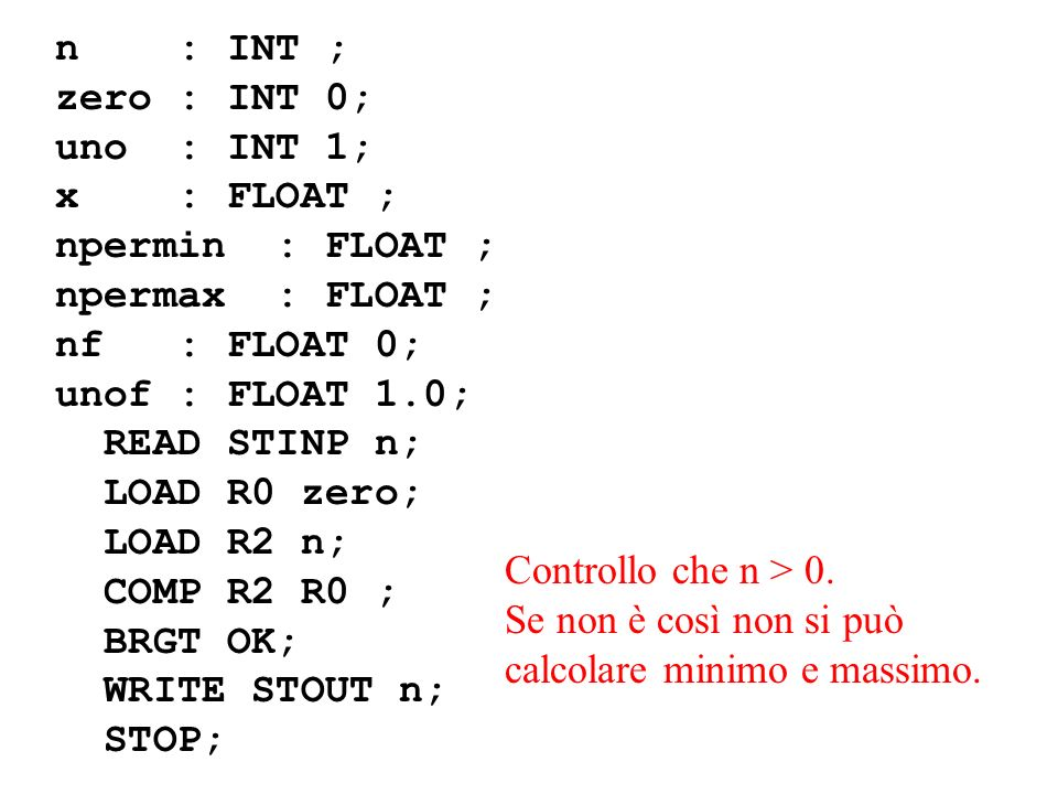 n : INT ; zero : INT 0; uno : INT 1; x : FLOAT ; npermin : FLOAT ; npermax : FLOAT ; nf : FLOAT 0; unof : FLOAT 1.0; READ STINP n; LOAD R0 zero; LOAD