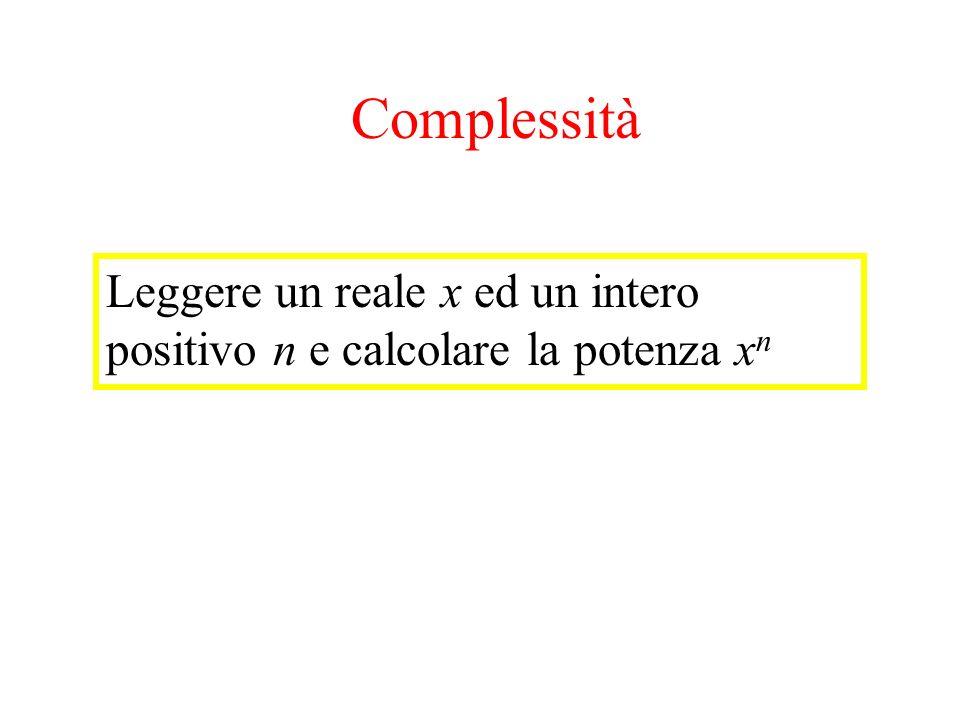 Esempio potenza Leggere un reale x ed un intero positivo n e calcolare la potenza x n Complessità