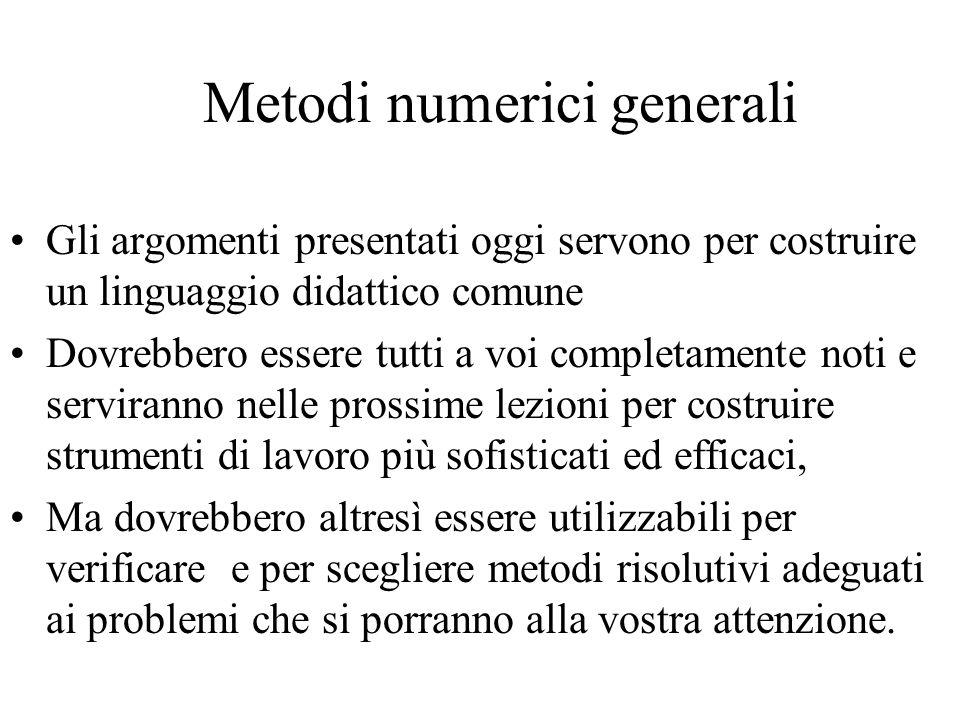 Metodi numerici generali Gli argomenti presentati oggi servono per costruire un linguaggio didattico comune Dovrebbero essere tutti a voi completament