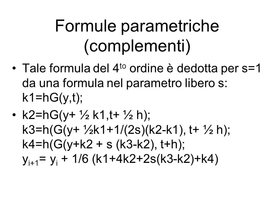 Formule parametriche (complementi) Tale formula del 4 to ordine è dedotta per s=1 da una formula nel parametro libero s: k1=hG(y,t); k2=hG(y+ ½ k1,t+