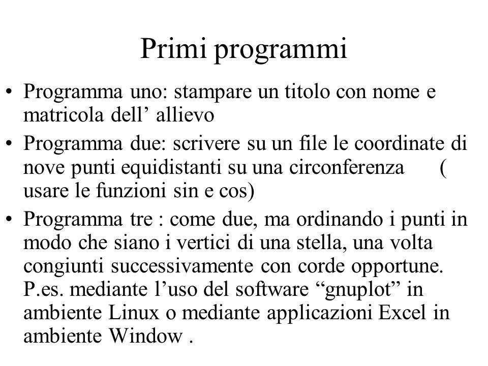Primi programmi Programma uno: stampare un titolo con nome e matricola dell allievo Programma due: scrivere su un file le coordinate di nove punti equ