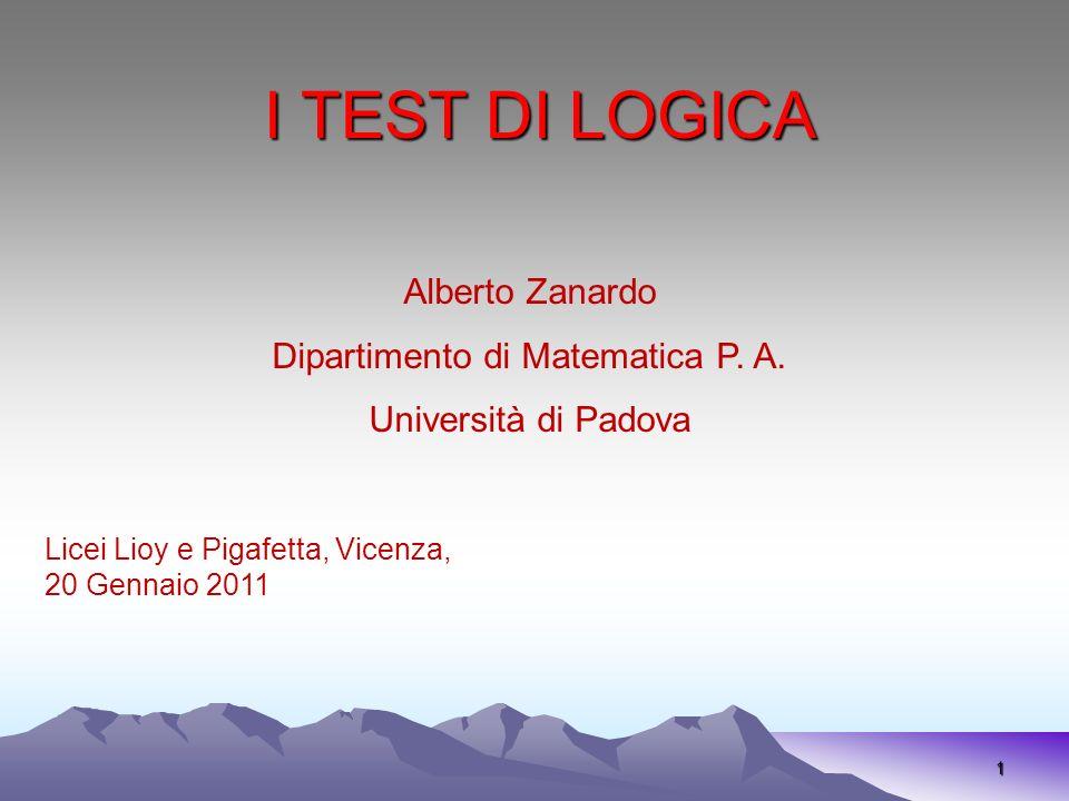 I TEST DI LOGICA 1 Alberto Zanardo Dipartimento di Matematica P. A. Università di Padova Licei Lioy e Pigafetta, Vicenza, 20 Gennaio 2011