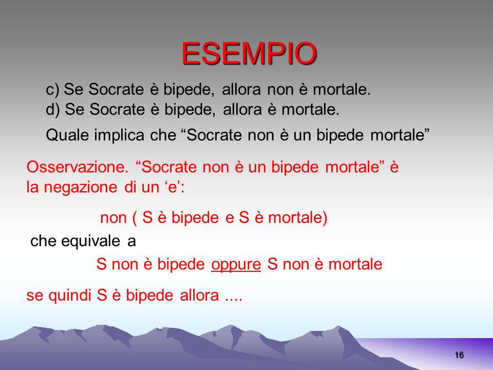 ESEMPIO 16 Osservazione. Socrate non è un bipede mortale è la negazione di un e: non ( S è bipede e S è mortale) che equivale a S non è bipede oppure