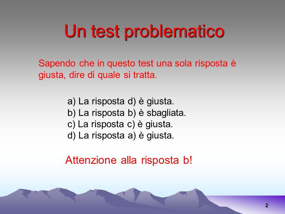 Un test problematico 2 Sapendo che in questo test una sola risposta è giusta, dire di quale si tratta. a) La risposta d) è giusta. b) La risposta b) è