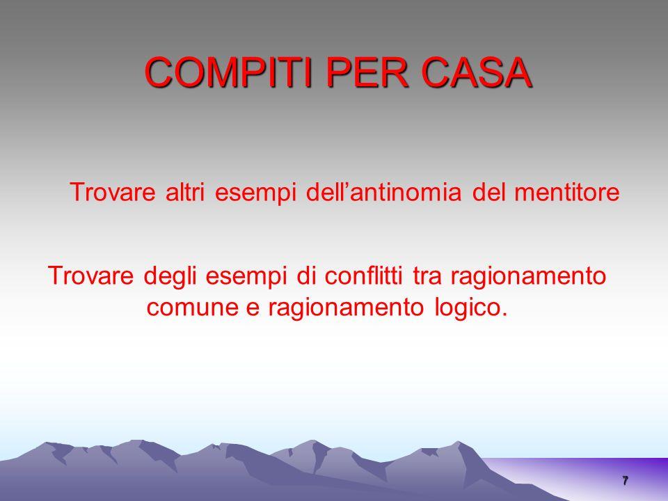 COMPITI PER CASA 7 Trovare degli esempi di conflitti tra ragionamento comune e ragionamento logico. Trovare altri esempi dellantinomia del mentitore