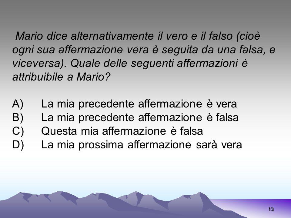 13 Mario dice alternativamente il vero e il falso (cioè ogni sua affermazione vera è seguita da una falsa, e viceversa). Quale delle seguenti affermaz