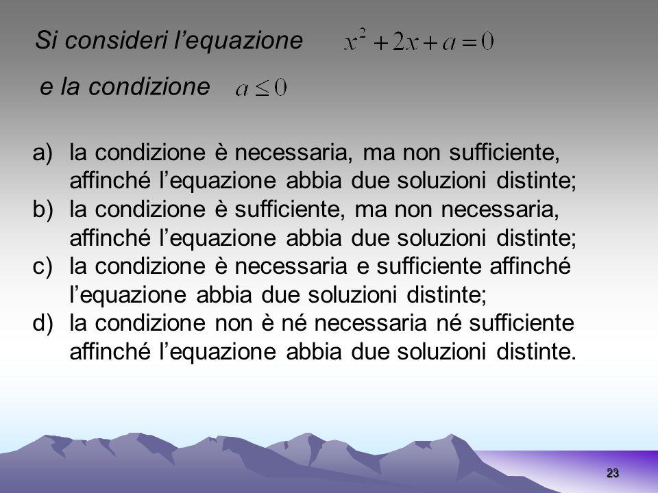 23 Si consideri lequazione e la condizione a)la condizione è necessaria, ma non sufficiente, affinché lequazione abbia due soluzioni distinte; b)la co