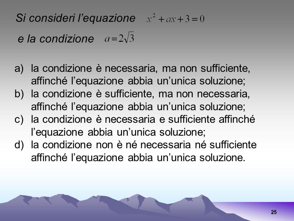 25 Si consideri lequazione e la condizione a)la condizione è necessaria, ma non sufficiente, affinché lequazione abbia ununica soluzione; b)la condizi