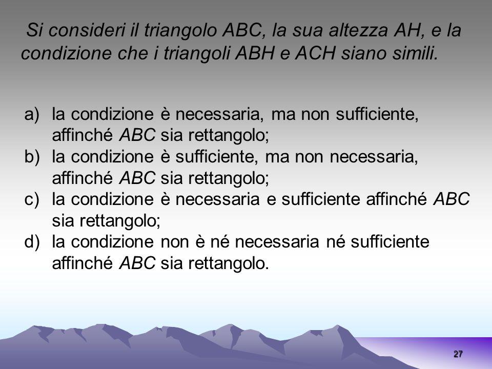 27 Si consideri il triangolo ABC, la sua altezza AH, e la condizione che i triangoli ABH e ACH siano simili. a)la condizione è necessaria, ma non suff