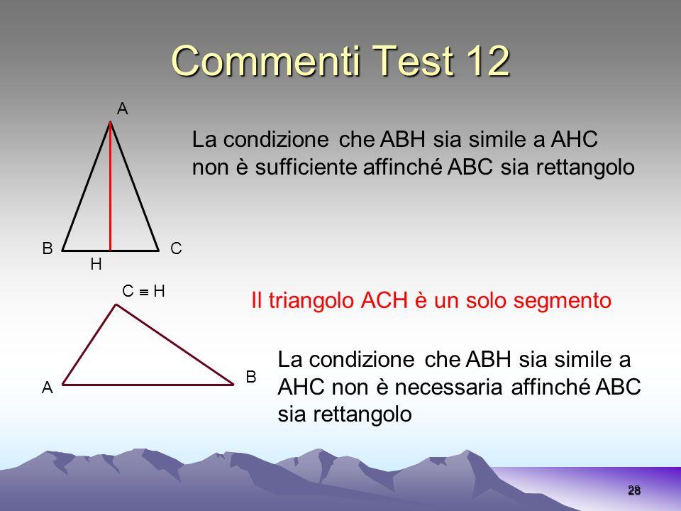 Commenti Test 12 28 A H BC La condizione che ABH sia simile a AHC non è sufficiente affinché ABC sia rettangolo A C H B La condizione che ABH sia simi