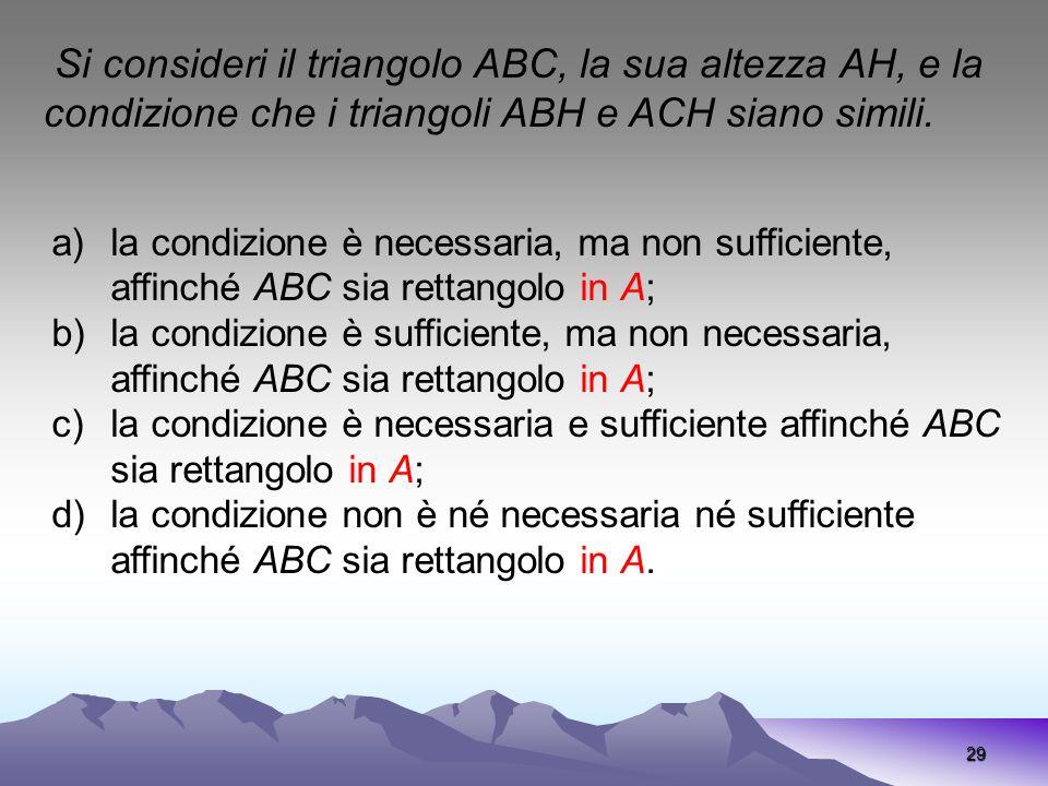 29 Si consideri il triangolo ABC, la sua altezza AH, e la condizione che i triangoli ABH e ACH siano simili. a)la condizione è necessaria, ma non suff