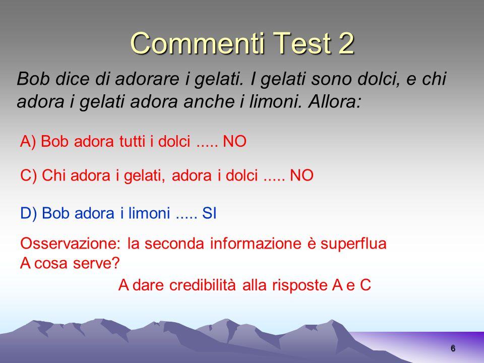 Commenti Test 2 6 A) Bob adora tutti i dolci..... NO Bob dice di adorare i gelati. I gelati sono dolci, e chi adora i gelati adora anche i limoni. All