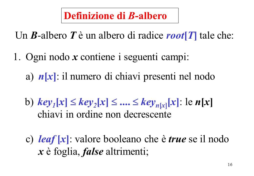 16 Definizione di B-albero Un B-albero T è un albero di radice root[T] tale che: 1.Ogni nodo x contiene i seguenti campi: a) n[x]: il numero di chiavi presenti nel nodo b) key 1 [x] key 2 [x]....