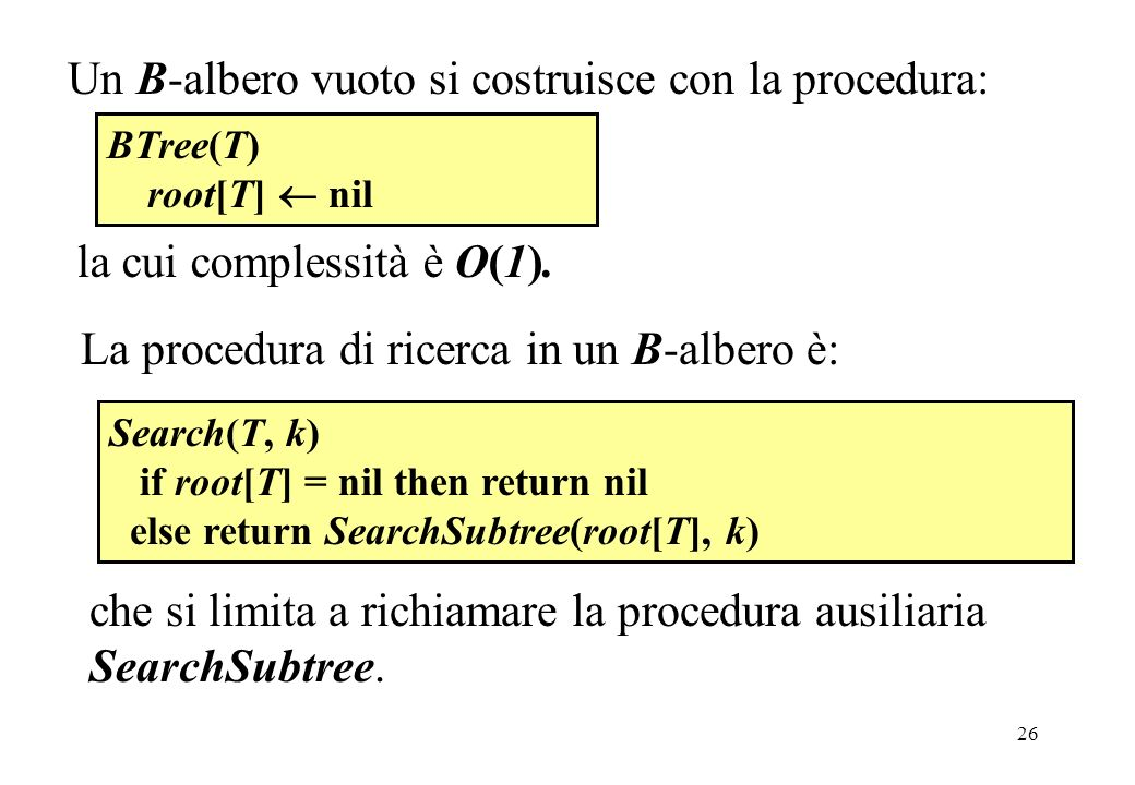26 Un B-albero vuoto si costruisce con la procedura: BTree(T) root[T] nil la cui complessità è O(1). Search(T, k) if root[T] = nil then return nil els