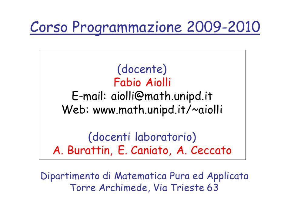 Corso Programmazione 2009-2010 (docente) Fabio Aiolli E-mail: aiolli@math.unipd.it Web: www.math.unipd.it/~aiolli (docenti laboratorio) A. Burattin, E