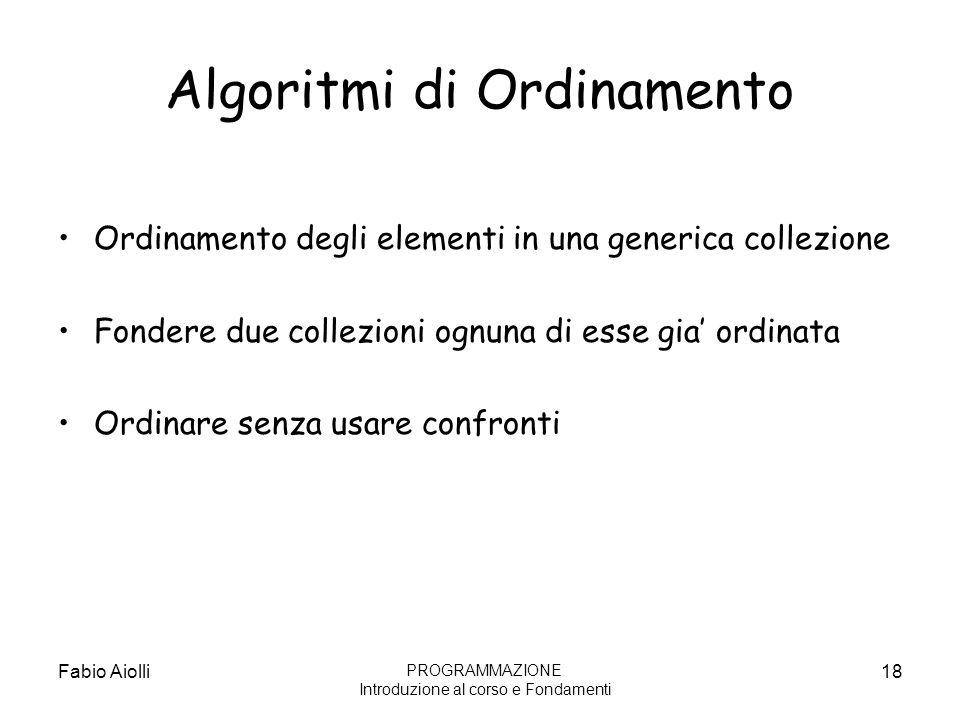 Algoritmi di Ordinamento Ordinamento degli elementi in una generica collezione Fondere due collezioni ognuna di esse gia ordinata Ordinare senza usare