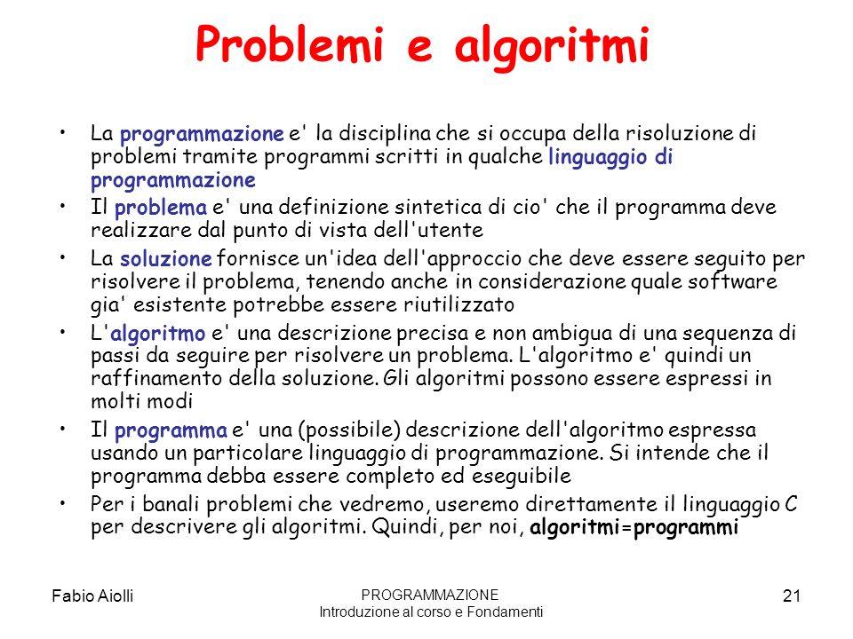 Fabio Aiolli21 Problemi e algoritmi La programmazione e' la disciplina che si occupa della risoluzione di problemi tramite programmi scritti in qualch