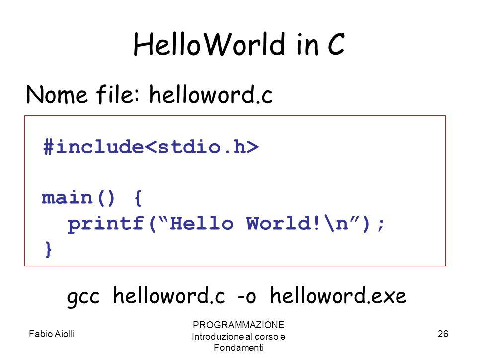 Fabio Aiolli PROGRAMMAZIONE Introduzione al corso e Fondamenti 26 HelloWorld in C #include main() { printf(Hello World!\n); } Nome file: helloword.c g