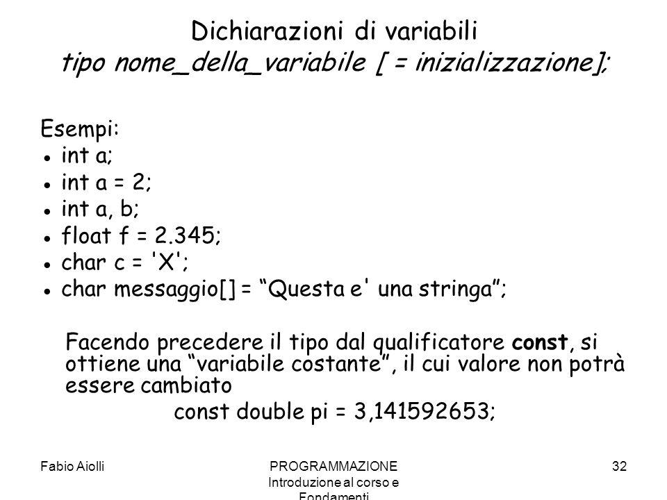 Fabio AiolliPROGRAMMAZIONE Introduzione al corso e Fondamenti 32 Dichiarazioni di variabili tipo nome_della_variabile [ = inizializzazione]; Esempi: i