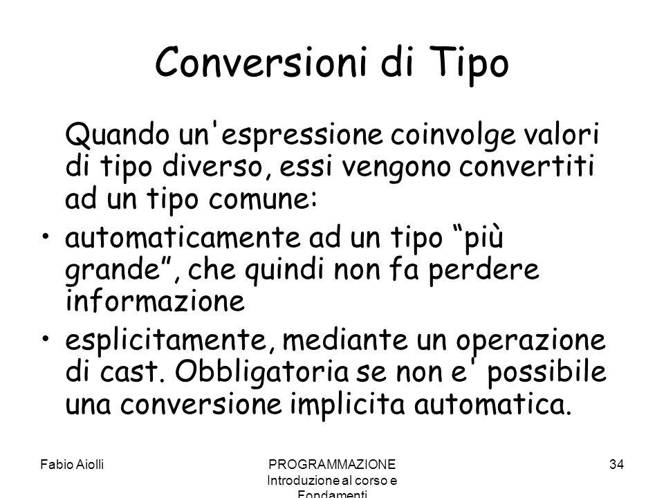Fabio AiolliPROGRAMMAZIONE Introduzione al corso e Fondamenti 34 Conversioni di Tipo Quando un'espressione coinvolge valori di tipo diverso, essi veng