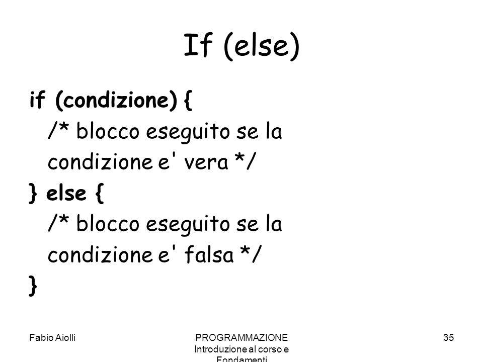 Fabio AiolliPROGRAMMAZIONE Introduzione al corso e Fondamenti 35 If (else) if (condizione) { /* blocco eseguito se la condizione e' vera */ } else { /