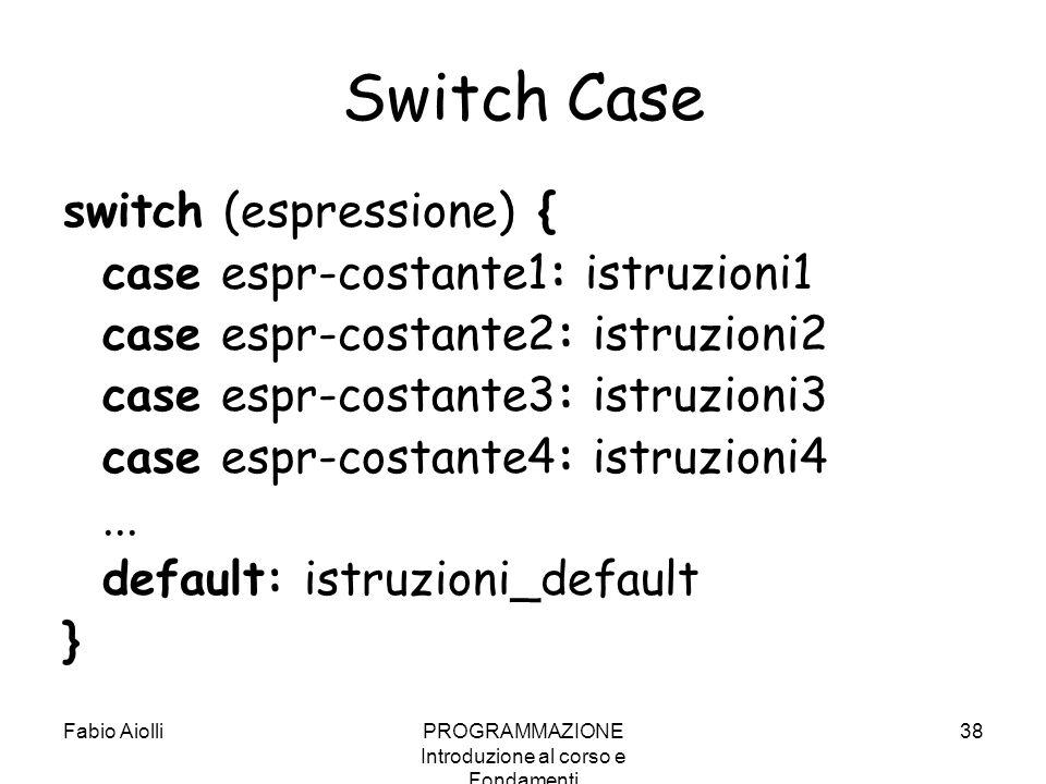 Fabio AiolliPROGRAMMAZIONE Introduzione al corso e Fondamenti 38 Switch Case switch (espressione) { case espr-costante1: istruzioni1 case espr-costant