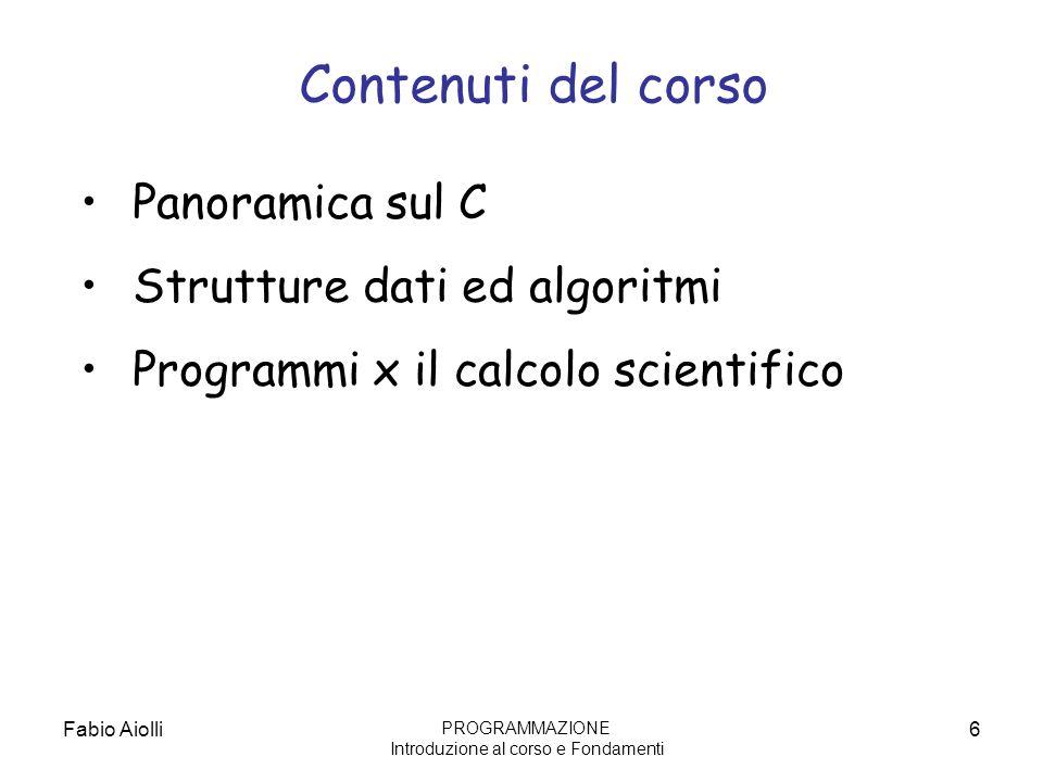 Fabio Aiolli6 Panoramica sul C Strutture dati ed algoritmi Programmi x il calcolo scientifico Contenuti del corso PROGRAMMAZIONE Introduzione al corso