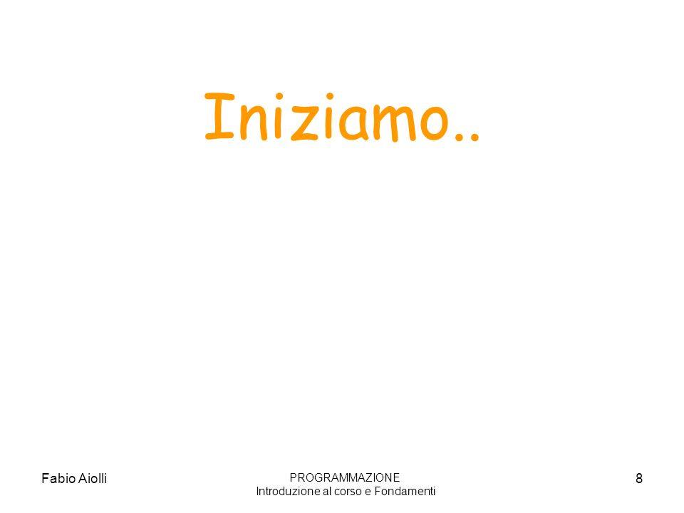 Fabio Aiolli8 Iniziamo.. PROGRAMMAZIONE Introduzione al corso e Fondamenti