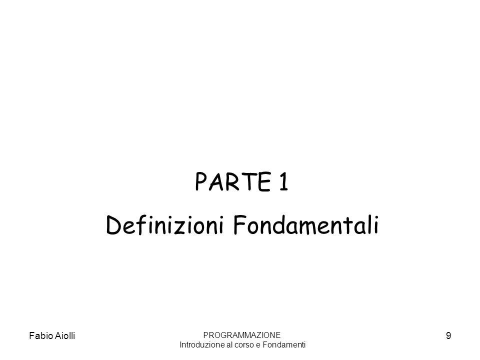Fabio Aiolli9 PARTE 1 Definizioni Fondamentali PROGRAMMAZIONE Introduzione al corso e Fondamenti