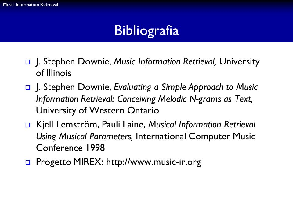 Music Information Retrieval Bibliografia J. Stephen Downie, Music Information Retrieval, University of Illinois J. Stephen Downie, Evaluating a Simple