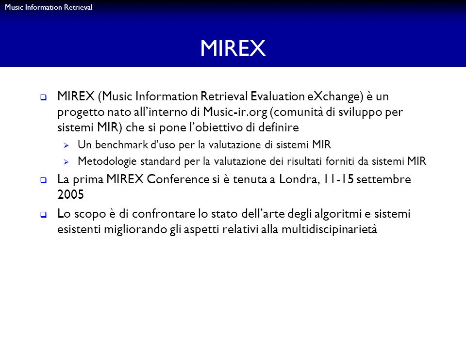 Music Information Retrieval MIREX MIREX (Music Information Retrieval Evaluation eXchange) è un progetto nato allinterno di Music-ir.org (comunità di s