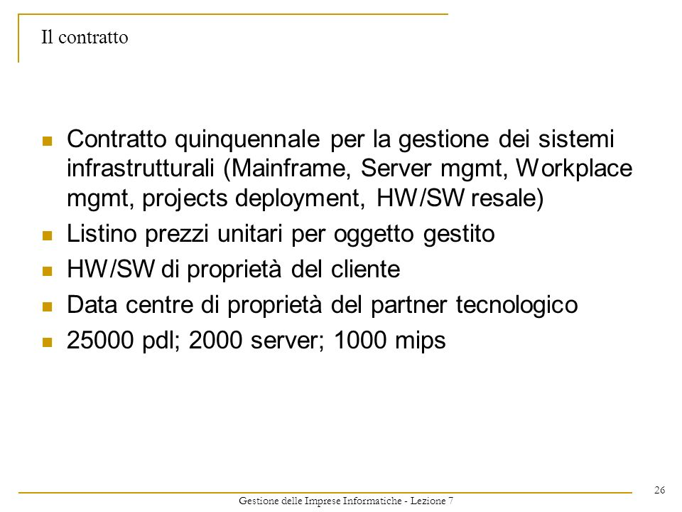 Gestione delle Imprese Informatiche - Lezione 7 26 Il contratto Contratto quinquennale per la gestione dei sistemi infrastrutturali (Mainframe, Server mgmt, Workplace mgmt, projects deployment, HW/SW resale) Listino prezzi unitari per oggetto gestito HW/SW di proprietà del cliente Data centre di proprietà del partner tecnologico 25000 pdl; 2000 server; 1000 mips