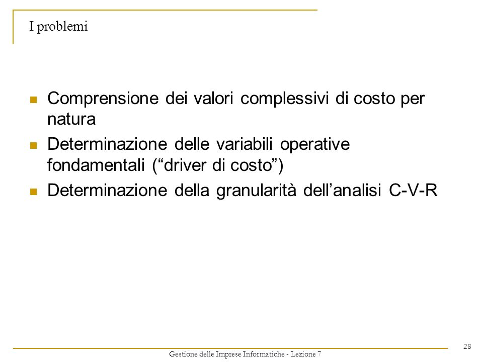 Gestione delle Imprese Informatiche - Lezione 7 28 I problemi Comprensione dei valori complessivi di costo per natura Determinazione delle variabili o