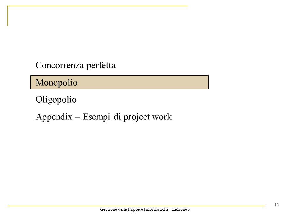 Gestione delle Imprese Informatiche - Lezione 5 10 Concorrenza perfetta Monopolio Oligopolio Appendix – Esempi di project work