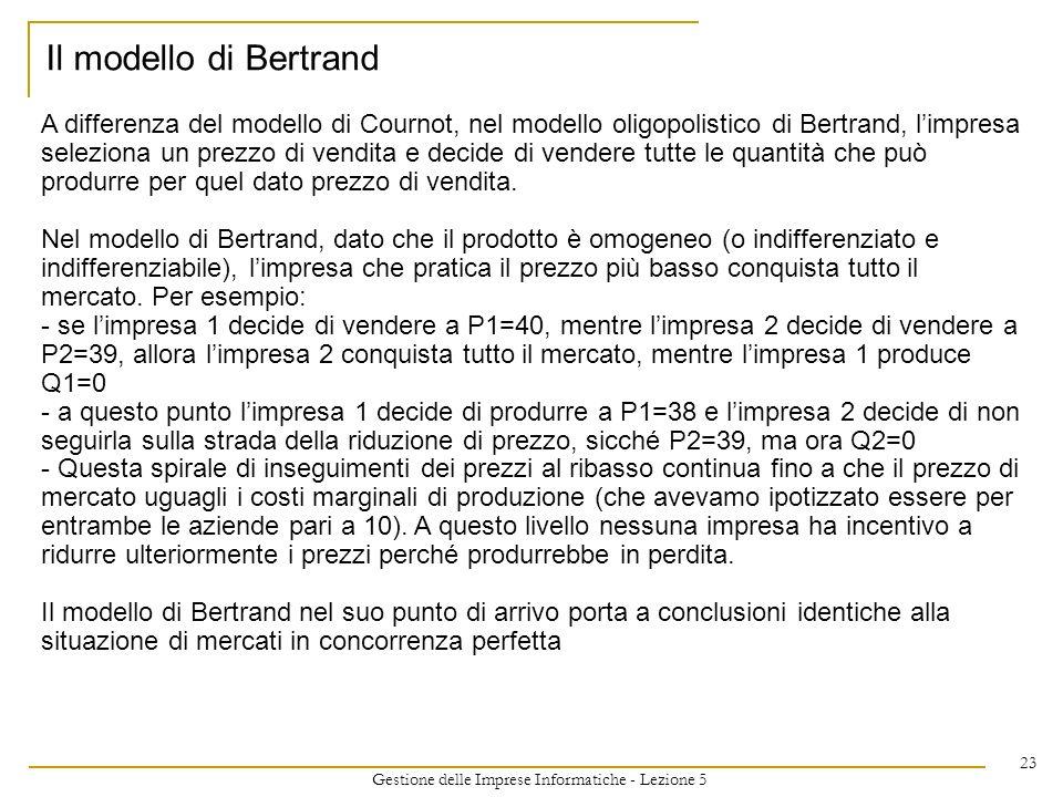 Gestione delle Imprese Informatiche - Lezione 5 23 A differenza del modello di Cournot, nel modello oligopolistico di Bertrand, limpresa seleziona un