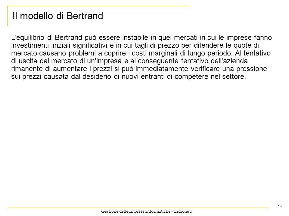Gestione delle Imprese Informatiche - Lezione 5 24 Lequilibrio di Bertrand può essere instabile in quei mercati in cui le imprese fanno investimenti i