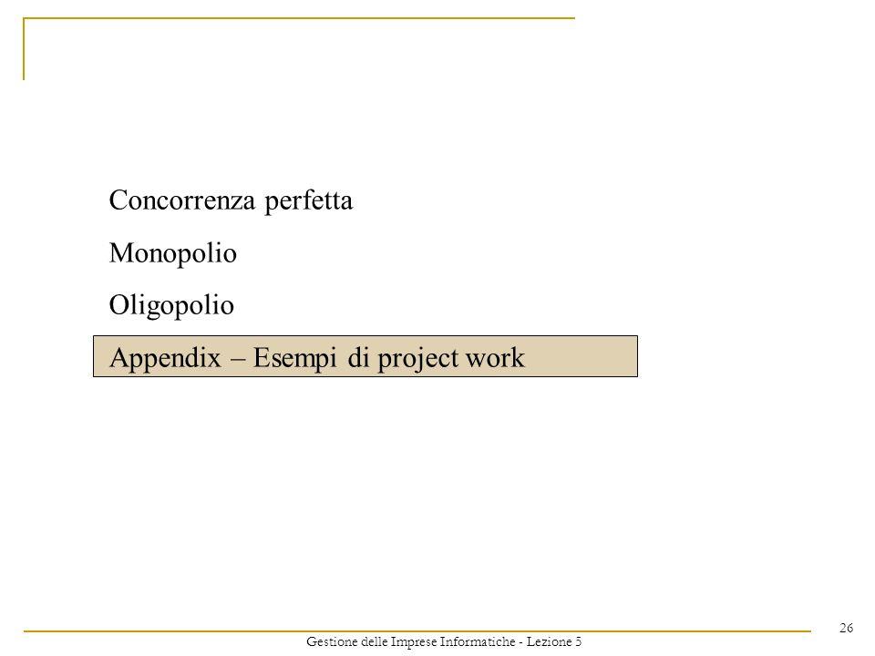 Gestione delle Imprese Informatiche - Lezione 5 26 Concorrenza perfetta Monopolio Oligopolio Appendix – Esempi di project work