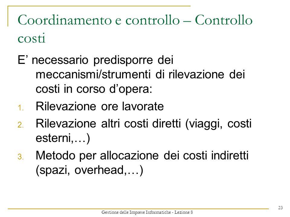 Gestione delle Imprese Informatiche - Lezione 8 23 Coordinamento e controllo – Controllo costi E necessario predisporre dei meccanismi/strumenti di rilevazione dei costi in corso dopera: 1.