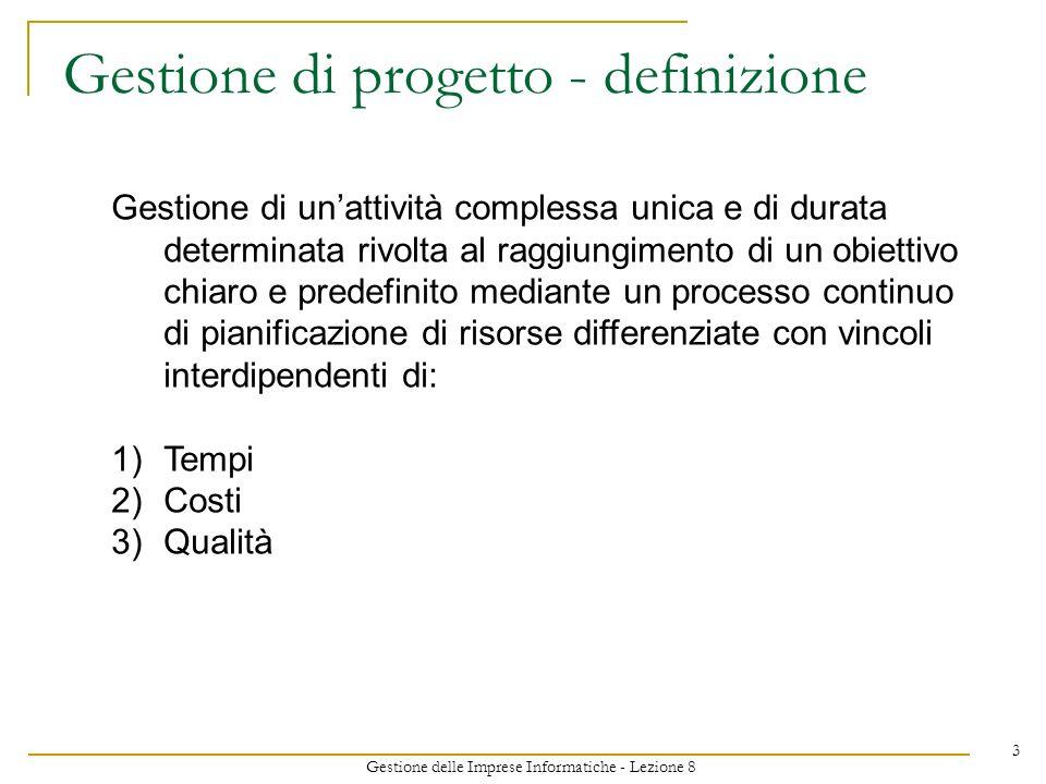 Gestione delle Imprese Informatiche - Lezione 8 3 Gestione di progetto - definizione Gestione di unattività complessa unica e di durata determinata rivolta al raggiungimento di un obiettivo chiaro e predefinito mediante un processo continuo di pianificazione di risorse differenziate con vincoli interdipendenti di: 1)Tempi 2)Costi 3)Qualità