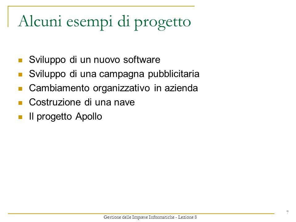 Gestione delle Imprese Informatiche - Lezione 8 7 Alcuni esempi di progetto Sviluppo di un nuovo software Sviluppo di una campagna pubblicitaria Cambiamento organizzativo in azienda Costruzione di una nave Il progetto Apollo