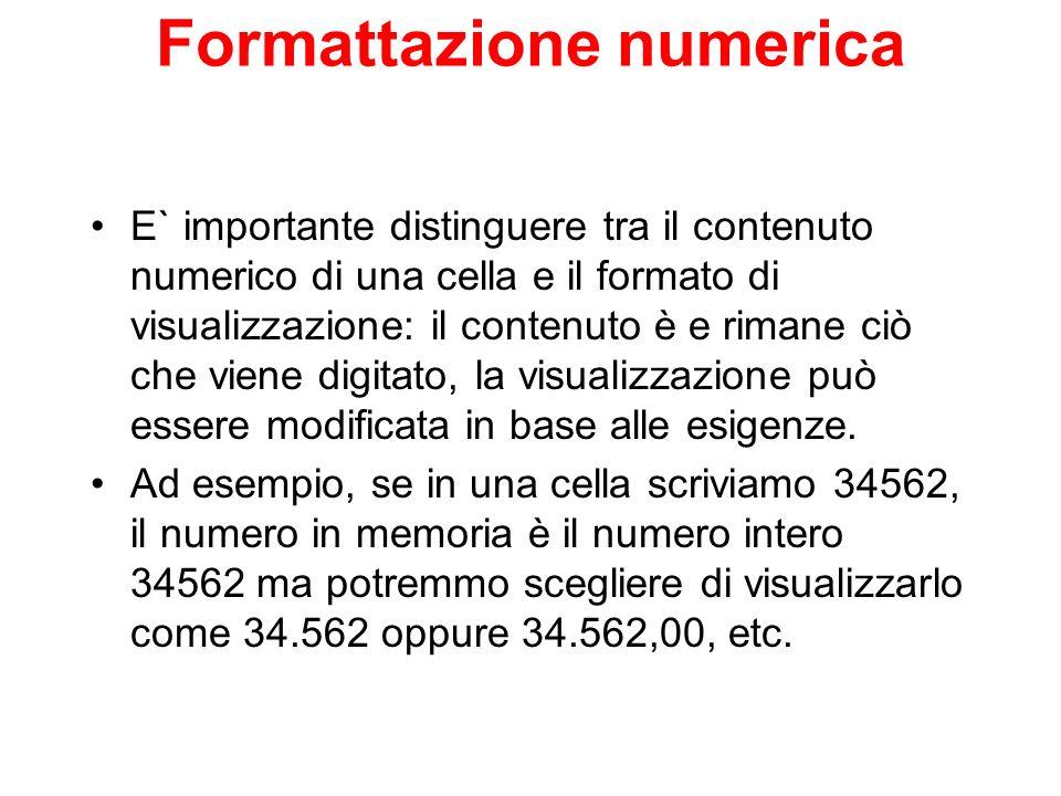 Formattazione numerica E` importante distinguere tra il contenuto numerico di una cella e il formato di visualizzazione: il contenuto è e rimane ciò c