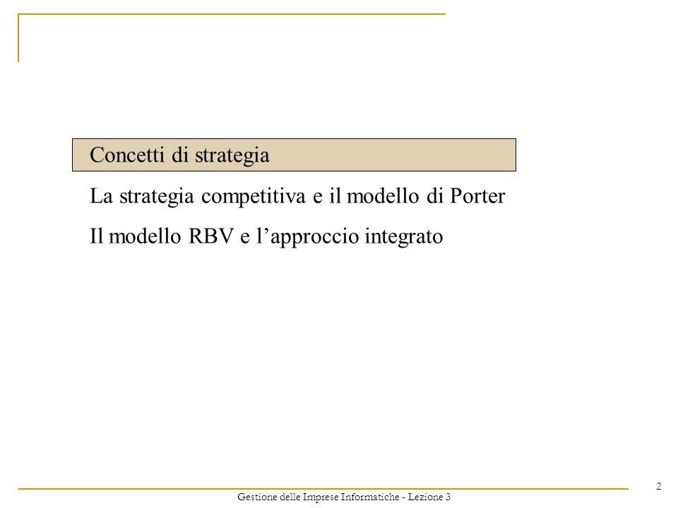 Gestione delle Imprese Informatiche - Lezione 3 2 Concetti di strategia La strategia competitiva e il modello di Porter Il modello RBV e lapproccio in