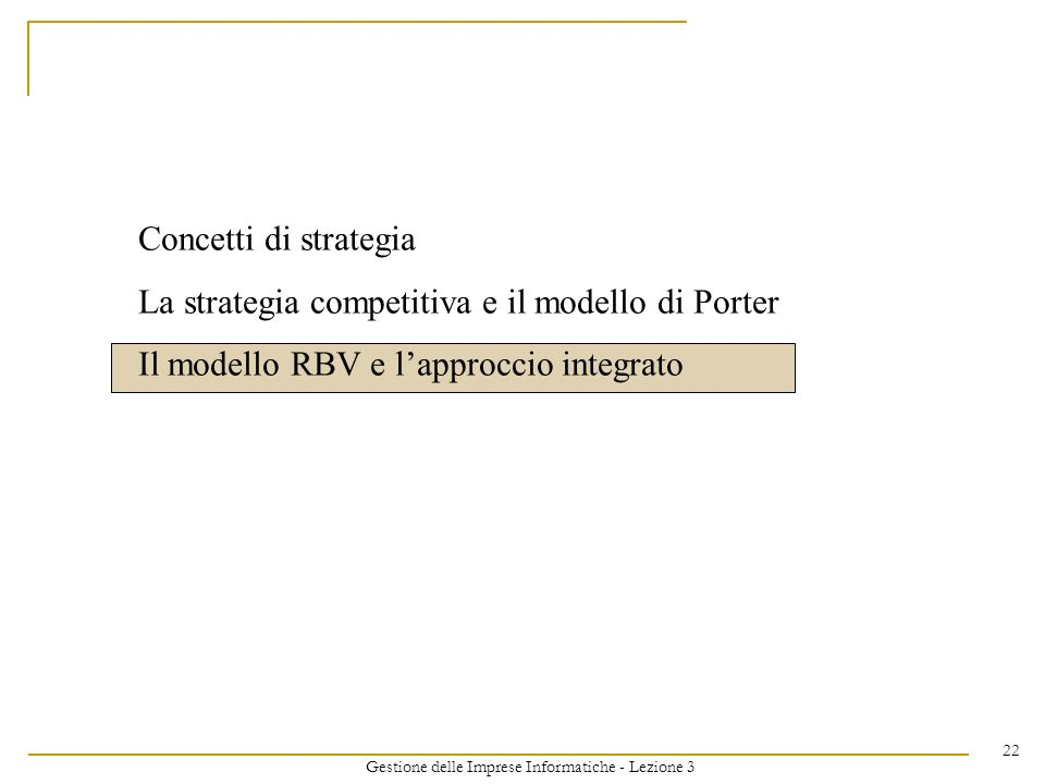 Gestione delle Imprese Informatiche - Lezione 3 22 Concetti di strategia La strategia competitiva e il modello di Porter Il modello RBV e lapproccio i