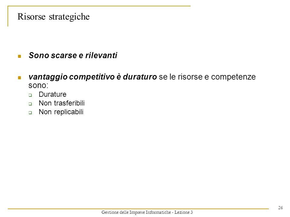Gestione delle Imprese Informatiche - Lezione 3 26 Risorse strategiche Sono scarse e rilevanti vantaggio competitivo è duraturo se le risorse e compet