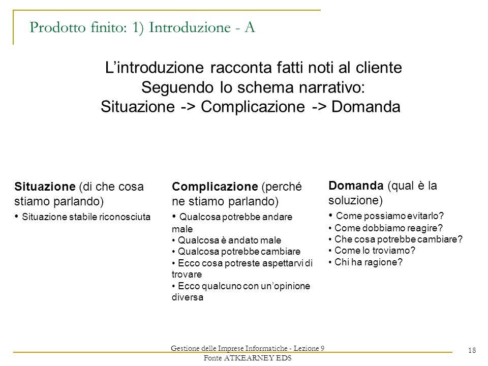 Gestione delle Imprese Informatiche - Lezione 9 Fonte ATKEARNEY EDS 18 Prodotto finito: 1) Introduzione - A Lintroduzione racconta fatti noti al clien