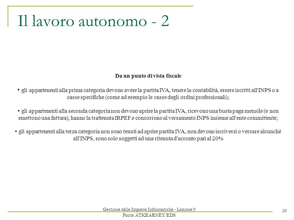 Gestione delle Imprese Informatiche - Lezione 9 Fonte ATKEARNEY EDS 26 Il lavoro autonomo - 2 Da un punto di vista fiscale gli appartenenti alla prima