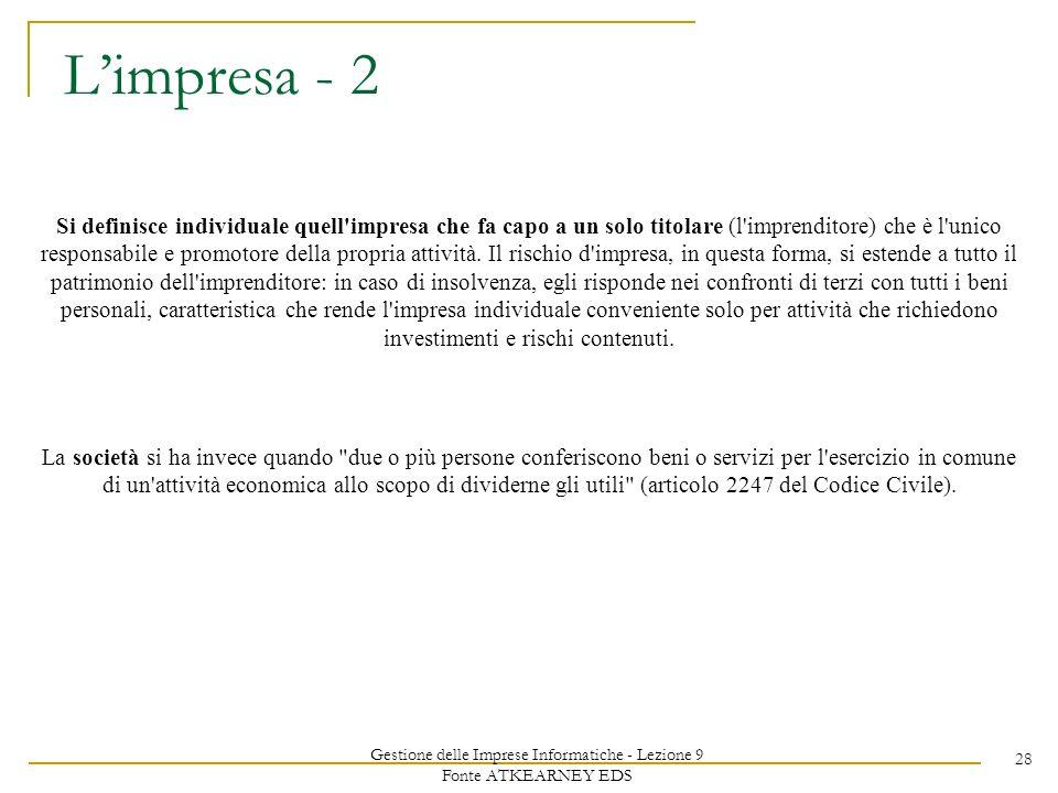 Gestione delle Imprese Informatiche - Lezione 9 Fonte ATKEARNEY EDS 28 Limpresa - 2 Si definisce individuale quell impresa che fa capo a un solo titolare (l imprenditore) che è l unico responsabile e promotore della propria attività.