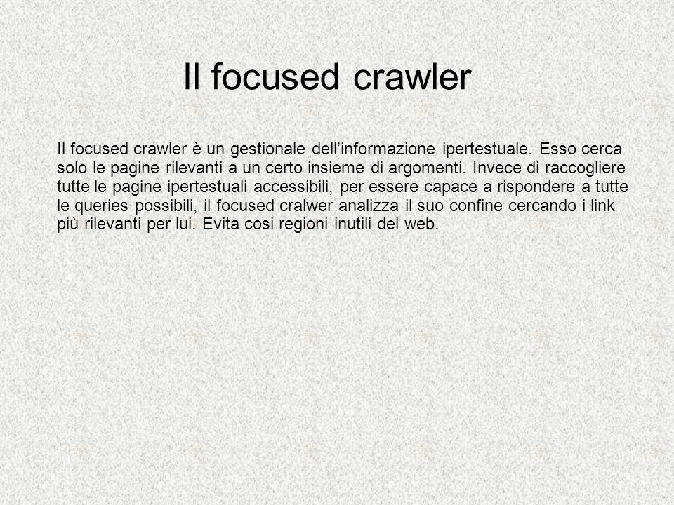 General-purpose crawler vs focused crawler Non è molto costoso Basta un PC Deve ricoprire una picola percentuale del web laggionamento è più veloce Non è dispersivo Da risposte solo dentro il dominio di ricerca Propone soluzioni a base di persona, campo di ricerca, argomenti, etc È costoso hw, risorse rete richiede enorme copertura del web aggiornamento lento E dispersivo Le risposte ottenute alle query sono spesso fuori dal dominio del qualle noi siammo interessati E una soluzione one-size fits all Focused crawlerGeneral-purpose crawler